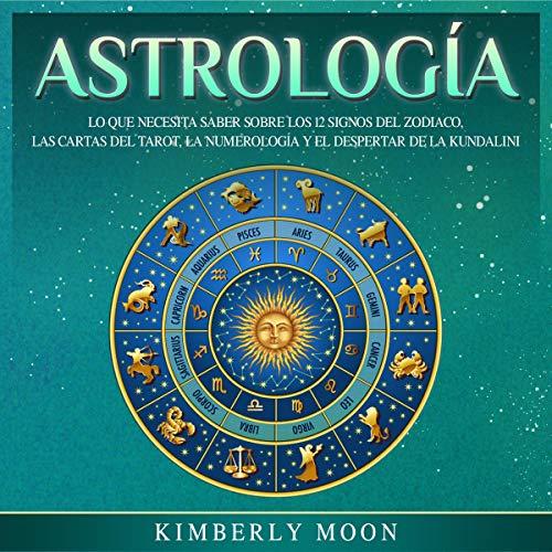 Astrología: Lo que necesita saber sobre los 12 signos del Zodiaco, las cartas del tarot, la numerología y el despertar de la kundalini cover art
