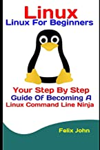 Linux: Linux For Beginners: Your Step By Step Guide Of Becoming A Linux Command Line Ninja