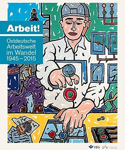 Arbeit! Ostdeutsche Arbeitswelt im Wandel 1945-2015