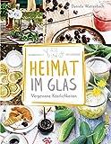Heimat im Glas: Vergessene Köstlichkeiten - Wiederentdeckte Rezepte zum Verarbeiten und Einmachen von Obst, Gemüse und Kräutern aus dem Garten