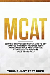 MCAT: Comprehensive Beginners guide to get started with MCAT Practice Tests and Learn the Simple and Effective Strategies of performing well in the MCAT