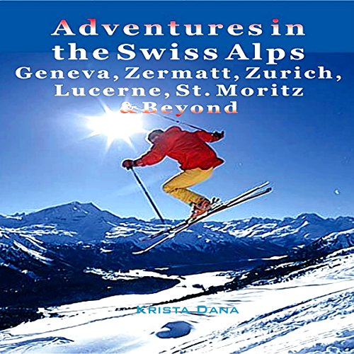 Adventures in the Swiss Alps: Geneva, Zermatt, Zurich, Lucerne, St. Moritz & Beyond audiobook cover art