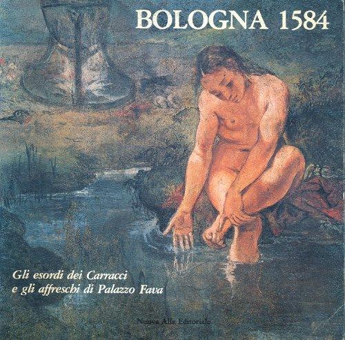 Bologna 1584 - Gli Esordi Dei Carracci E Gli Affreschi Di Palazzo Fava
