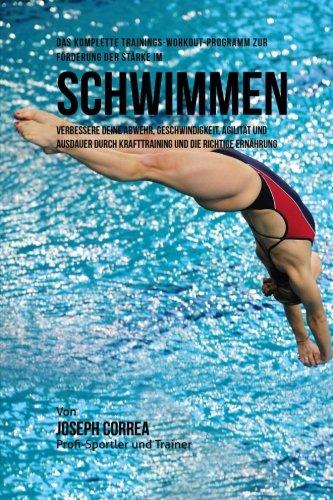 Das komplette Trainings-Workout-Programm zur Forderung der Starke im Schwimmen: Verbessere deine Abwehr, Geschwindigkeit, Agilitat und Ausdauer durch Krafttraining und die richtige Ernahrung