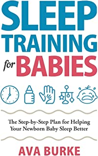 Sleep Training for Babies: The Step-By-Step Plan for Helping Your Newborn Baby Sleep Better