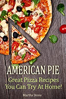 American Pie: Great Pizza Recipes You Can Try At Home! (Pizza Cookbook Book 1) by [Martha Stone, Pizza, Pizza Dough]