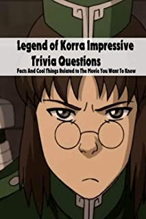 Legend of Korra Impressive Trivia Questions: Facts And Cool Things Related to The Movie You Want To Know: Legend of Korra ...