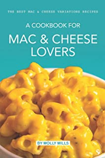 A cookbook for Mac & Cheese Lovers: The Best Mac & Cheese Variations Recipes