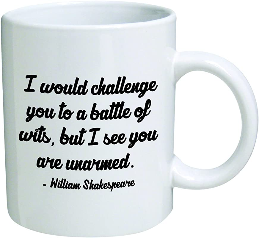 Funny Mug 11OZ I Would Challenge You To A Battle Of Wits But I See You Are Unarmed William Shakespeare Brother Cool Birthday Gift For Coworkers Men Women Him Or Her Mom Dad Sister