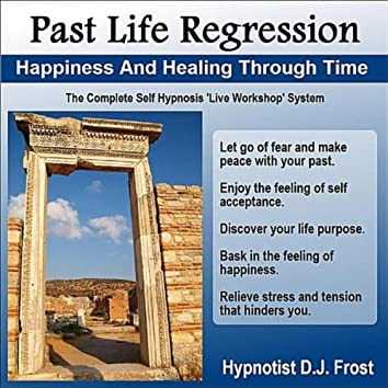 Past Life Regression: Happiness and Healing Through Time (The Complete Self Hypnosis Live Workshop System)