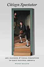 Citizen Spectator: Art, Illusion, and Visual Perception in Early National America (Published by the Omohundro Institute of Early American History and ... and the University of North Carolina Press)