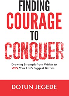 FINDING COURAGE TO CONQUER: Drawing Strength from Within to Win Your Life's Biggest Battles