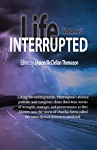 Life Interrupted, Volume 2: Living the unimaginable horror of what has been called the worst disease known to mankind, Huntington's patients and caregivers tell their stories