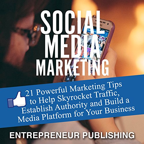 Social Media Marketing: 21 Powerful Marketing Tips to Help Skyrocket Traffic, Establish Authority and Build a Media Platform for Your Business audiobook cover art