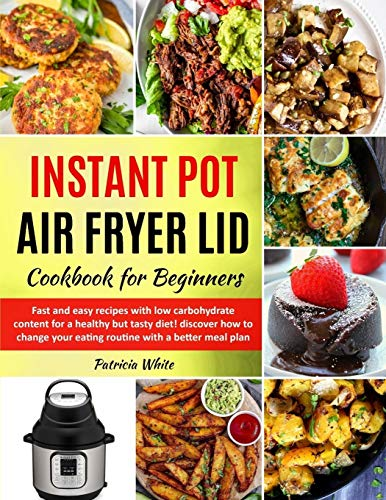 Instant Pot Air Fryer Lid Cookbook for Beginners: fast and easy recipes with low carbohydrate content for a healthy but tasty diet! discover how to ... meal plan (The complete Air Fryer, Band 1)