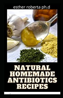 NATURAL HOMEMADE ANTIBIOTICS RECIPES: Homemade Natural Herbal Remedies to Prevent, Heal and Cure Common Illnesses, Infecti...