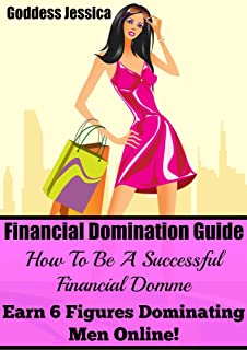 Financial Domination Guide: How To Be A Successful Financial Domme & Earn 6 Figures Dominating Men Online