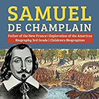 Samuel de Champlain - Father of the New France - Exploration of the Americas - Biography 3rd Grade - Children's Biographies