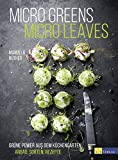 Micro Greens - Micro Leaves: Grüne Power aus dem Küchengarten Anbau, Sorten, Rezepte