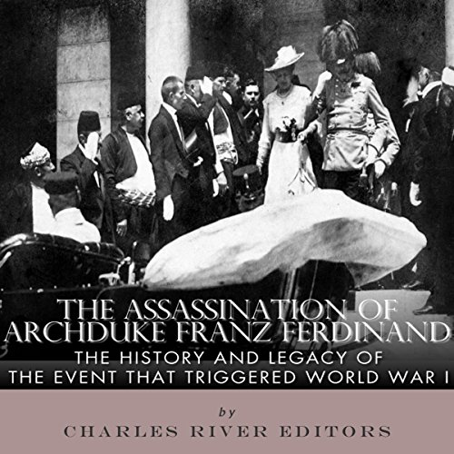 The Assassination of Archduke Franz Ferdinand: The History and Legacy of the Event That Triggered World War I cover art