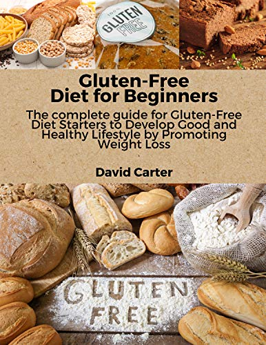 Gluten-Free Diet for Beginners: The complete guide for Gluten-Free Diet Starters to Develop Good and Healthy Lifestyle by Promoting Weight Loss
