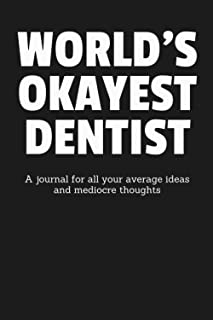 World's Okayest Dentist: A Journal for All Your Average Ideas and Mediocre Thoughts: Funny Sarcastic Lined Blank Book Humo...