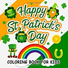 Happy St. Patrick's Day Coloring Book for kids: A must have Irish fun activity book for preschool  and Elementary school kids ( ages 4 - 8 years ) ... green shamrocks and pots of gold.