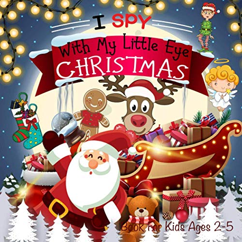 I Spy With My Little Eye Christmas Book For Kids Ages 2-5: Christmas Activity Book: Can You Find Santa, Snowman and Reindeer? A Fun Interactive Xmas Guessing Game For Toddler and Preschool