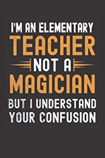 I am an Elementary Teacher, Not a Magician, but Understand, your Confusion : Funny Notebook Gift for Elementary Teachers: ...