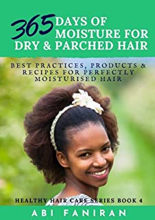 365 Days of Moisture For Dry and Parched Hair: Best Practices, Products and Recipes for Perfectly Moisturised Hair (Healthy Hair Care Series Book 4)