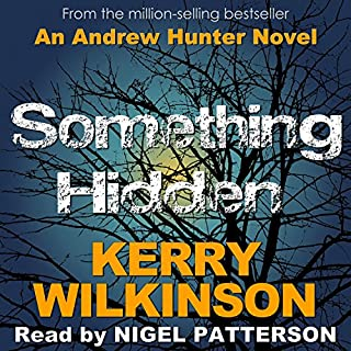 Something Hidden     Andrew Hunter, Book 2              By:                                                                                                                                 Kerry Wilkinson                               Narrated by:                                                                                                                                 Nigel Patterson                      Length: 7 hrs and 36 mins     28 ratings     Overall 4.4