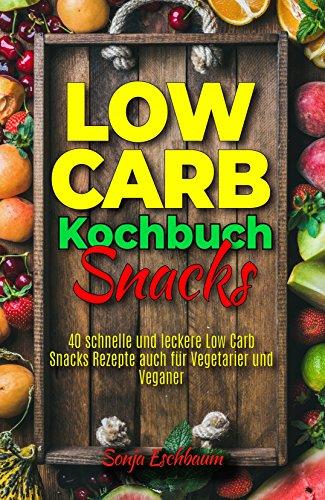 Low Carb Kochbuch Snacks: 40 schnelle und leckere Low Carb Snacks Rezepte auch für Vegetarier und Veganer (Low Carb für Berufstätige, Faule, Einsteiger, Anfänger und to go