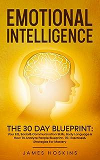 Emotional Intelligence – The 30 Day Blueprint: Your EQ, Social& Communication Skills, Body Language & How To Analyze Peopl...