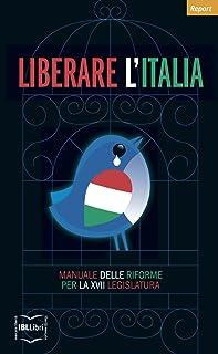 Liberare l'Italia. Manuale delle riforme per la XVII legislatura (Report) (Italian Edition)