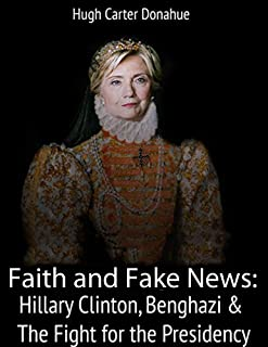 Faith and Fake News: Hillary Clinton, Benghazi & The Fight for the Presidency