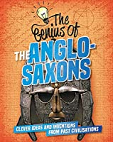The Genius of: The Anglo-Saxons: Clever Ideas and Inventions from Past Civilisations