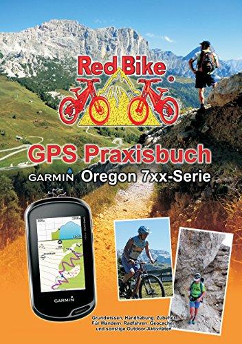 GPS Praxisbuch Garmin Oregon 7xx-Serie: Praxis- und modellbezogen für einen schnellen Einstieg (GPS Praxisbuch-Reihe von Red Bike 18) (German Edition)
