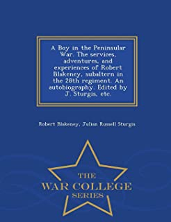A Boy in the Peninsular War. the Services, Adventures, and Experiences of Robert Blakeney, Subaltern in the 28th Regiment....