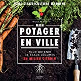 Mon potager en ville: Pour obtenir de beau légumes en milieu citadin