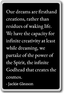 Our dreams are firsthand creations, rather t... - Jackie Gleason quotes fridge magnet, Black