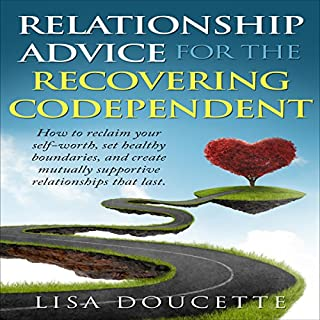 Relationship Advice for the Recovering Codependent     How to Reclaim Your Self Worth, Set Healthy Boundaries, and Create Mutually Supportive Relationships...Codependency, Self Esteem, Confidence)              By:                                                                                                                                 Lisa Doucette                               Narrated by:                                                                                                                                 Karin Jenkins                      Length: 1 hr and 6 mins     15 ratings     Overall 4.7