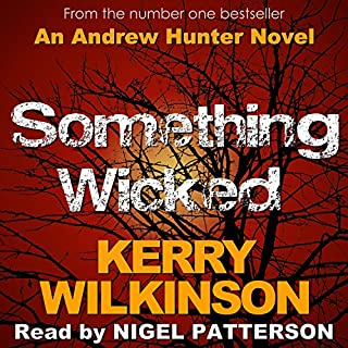 Something Wicked     Andrew Hunter, Book 1              By:                                                                                                                                 Kerry Wilkinson                               Narrated by:                                                                                                                                 Nigel Patterson                      Length: 8 hrs and 7 mins     390 ratings     Overall 3.8