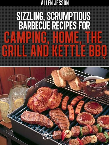 Sizzling,Scrumptious Barbeque Recipes for Camping, Home, The Grill and Kettle BBQ (English Edition)