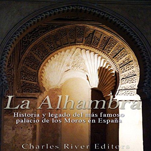 La Alhambra: Historia y legado del más famoso palacio de los Moros en España [The Alhambra: History and Legacy of the Most Famous Palace of the Moors in Spain] audiobook cover art