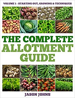 The Complete Allotment Guide - Volume 1 – Getting Started: Everything You Need To Know To Grow Fruits and Vegetables. by [Jason Johns]