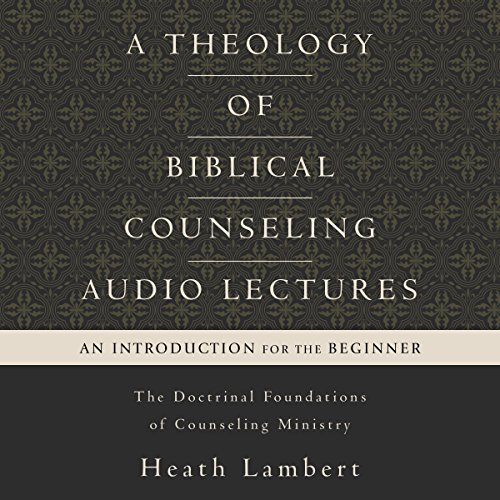 A Theology of Biblical Counseling: Audio Lectures audiobook cover art