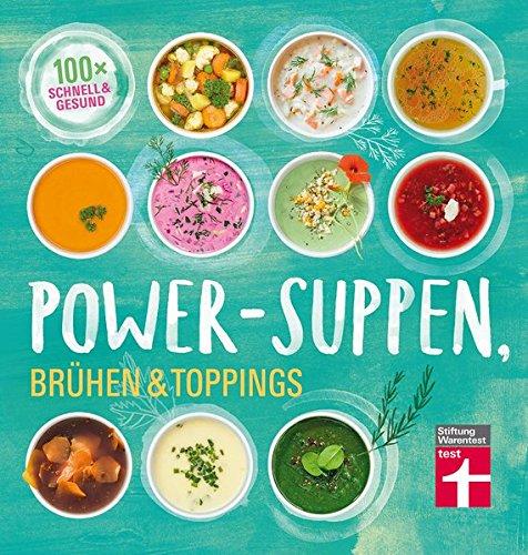 Power-Suppen, Brühen & Toppings: 100 leichte, köstliche Rezepte - Auch vegetarisch oder vegan - Mehr Energie und Wohlbefinden I Von Stiftung Warentest