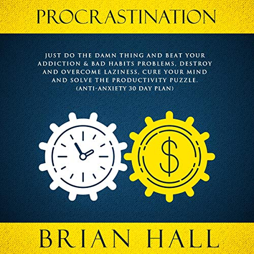Procrastination: Just Do the Damn Thing and Beat Your Addiction & Bad Habits Problems, Destroy and Overcome Laziness, Cure Your Mind and Solve the Productivity Puzzle. Audiobook By Brian Hall cover art