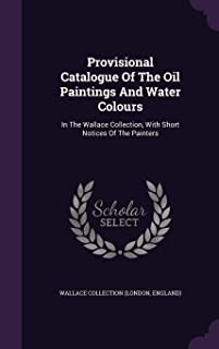 Provisional Catalogue Of The Oil Paintings And Water Colours: In The Wallace Collection, With Short Notices Of The Painters