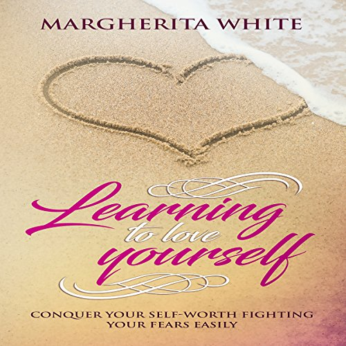 Learning to Love Yourself: Conquer Your Self-Worth Fighting Your Fears Easily audiobook cover art
